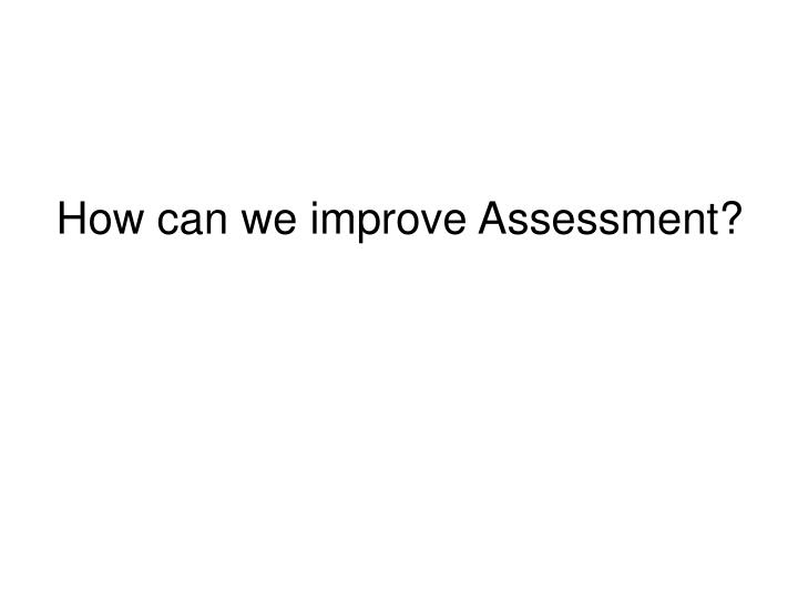 How can we improve Assessment?
