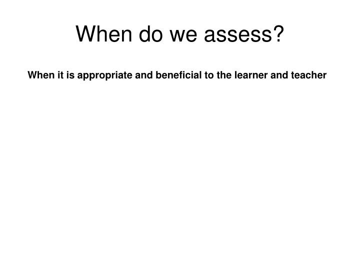 When do we assess?