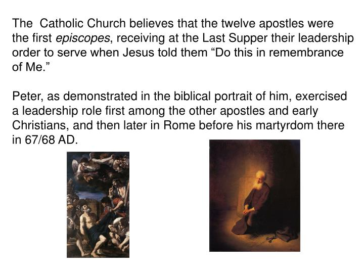 The  Catholic Church believes that the twelve apostles were