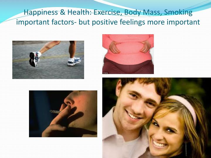 Happiness & Health: Exercise, Body Mass, Smoking  important factors- but positive feelings more important