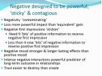 negative designed to be powerful sticky contagious