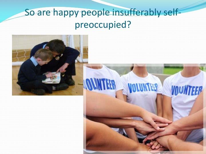 So are happy people insufferably self-preoccupied?