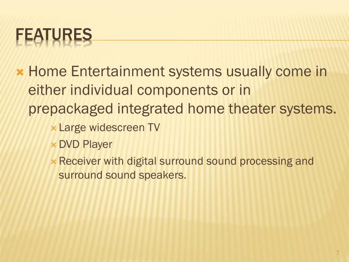 Home Entertainment systems usually come in either individual components or in prepackaged integrated home theater systems.