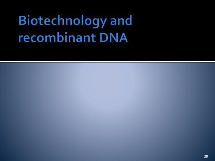 Biotechnology and recombinant DNA