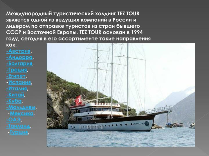 Международный туристический холдинг TEZ TOUR является одной из ведущих компаний в России и лидером по отправке туристов из стран бывшего СССР и Восточной Европы. TEZ TOUR основан в 1994 году, сегодня в его ассортименте такие направления как: