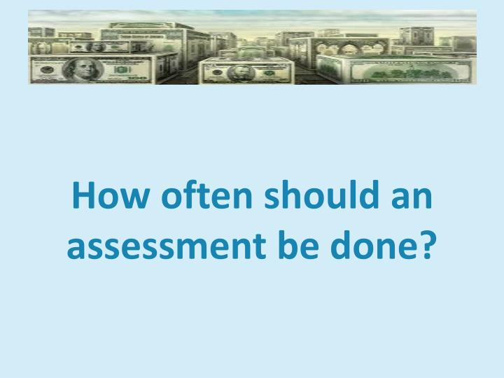 How often should an assessment be done?