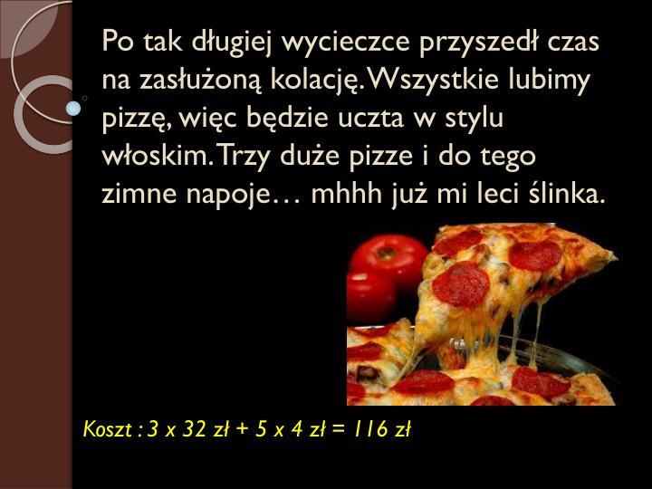 Po tak długiej wycieczce przyszedł czas na zasłużoną kolację. Wszystkie lubimy pizzę, więc będzie uczta w stylu włoskim. Trzy duże pizze i do tego zimne napoje…