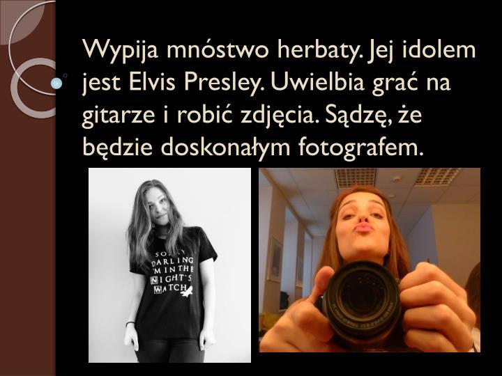 Wypija mnóstwo herbaty. Jej idolem jest Elvis Presley. Uwielbia grać na gitarze i robić zdjęcia. Sądzę, że będzie doskonałym fotografem.