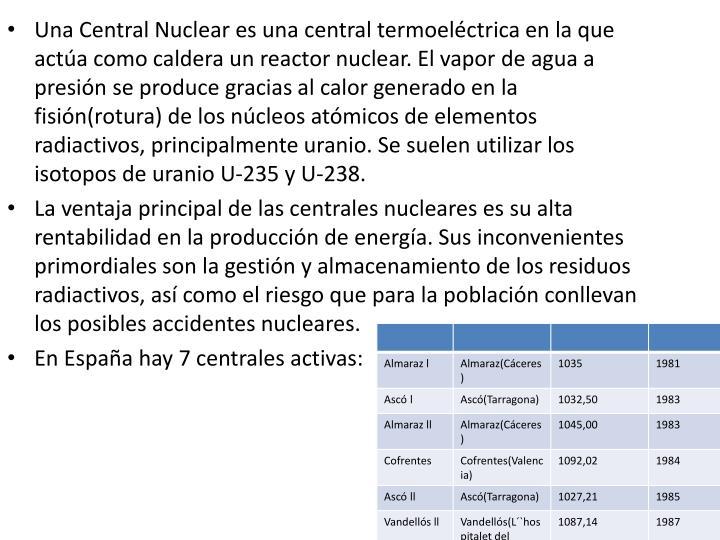 Una Central Nuclear es una central termoeléctrica en la que actúa como caldera un reactor nuclear. El vapor de agua a presión se produce gracias al calor generado en la fisión(rotura) de los núcleos atómicos de elementos radiactivos, principalmente uranio. Se suelen utilizar los isotopos de uranio U-235 y U-238.