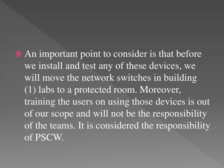 An important point to consider is that before we install and test any of these devices, we will move the network switches in building (1) labs to a protected room. Moreover, training the users on using those devices is out of our scope and will not be the responsibility of the teams. It is considered the responsibility of PSCW.