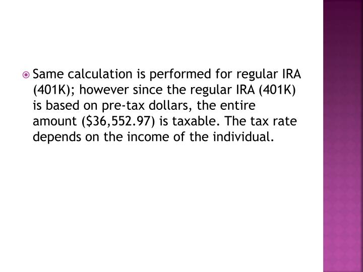 Same calculation is performed for regular IRA (401K); however since the regular IRA (401K) is based on pre-tax dollars, the entire amount ($36,552.97) is taxable. The tax rate depends on the income of the individual.