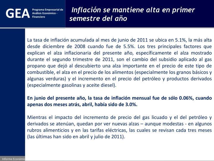 La tasa de inflación acumulada al mes de junio de 2011 se ubica en 5.1%, la más alta desde diciembre de 2008 cuando fue de 5.5%. Los tres principales factores que explican el alza inflacionaria del presente año, específicamente el alza mostrado durante el segundo trimestre de 2011, son el cambio del subsidio aplicado al gas propano que dejó al descubierto una alza importante en el precio de este tipo de combustible, el alza en el precio de los alimentos (especialmente los granos básicos y algunas verduras) y el incremento en el precio del petróleo y productos derivados (especialmente gasolinas y aceite diesel).