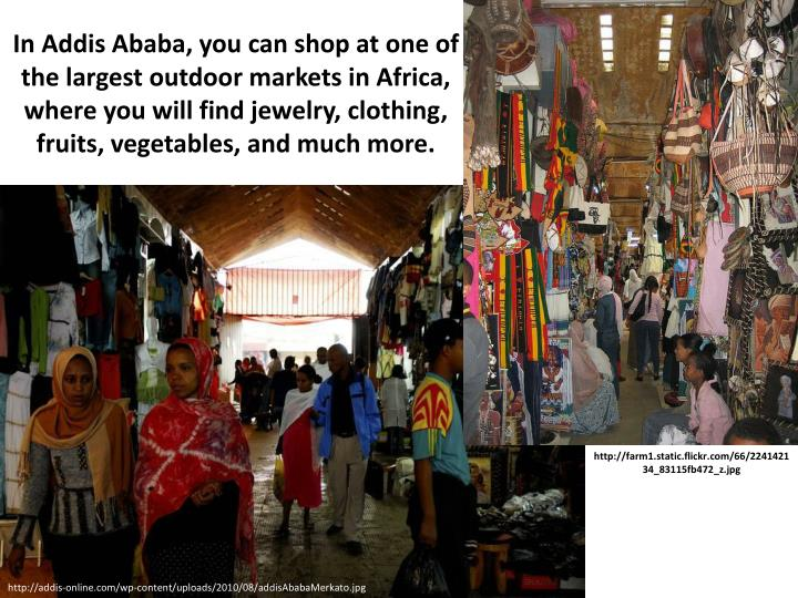 In Addis Ababa, you can shop at one of the largest outdoor markets in Africa, where you will find je...