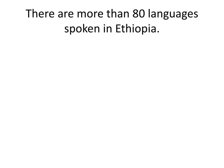 There are more than 80 languages spoken in Ethiopia.