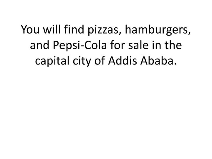 You will find pizzas, hamburgers, and Pepsi-Cola for sale in the capital city of Addis Ababa.