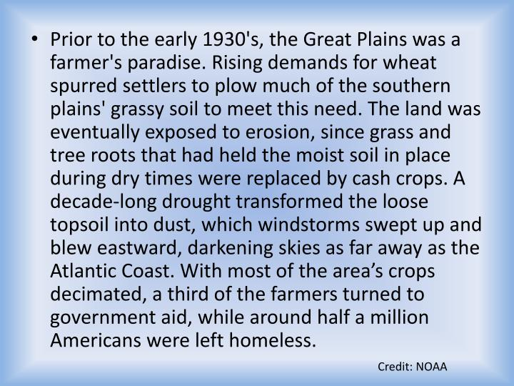 Prior to the early 1930's, the Great Plains was a farmer's paradise. Rising demands for wheat spurred settlers to plow much of the southern plains' grassy soil to meet this need. The land was eventually exposed to erosion, since grass and tree roots that had held the moist soil in place during dry times were replaced by cash crops. A decade-long drought transformed the loose topsoil into dust, which windstorms swept up and blew eastward, darkening skies as far away as the Atlantic Coast. With most of the