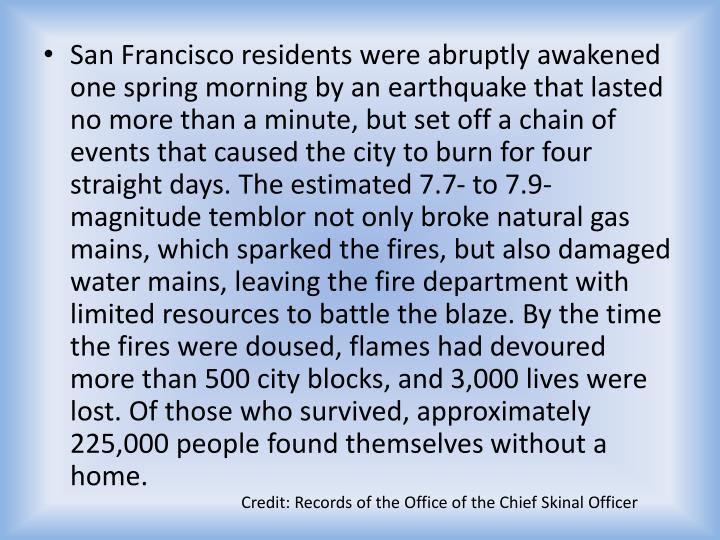 San Francisco residents were abruptly awakened one spring morning by an earthquake that lasted no more than a minute, but set off a chain of events that caused the city to burn for four straight days. The estimated 7.7- to 7.9-magnitude temblor not only broke natural gas mains, which sparked the fires, but also damaged water mains, leaving the fire department with limited resources to battle the blaze. By the time the fires were doused, flames had devoured more than 500 city blocks, and 3,000 lives were lost. Of those who survived, approximately 225,000 people found themselves without a home