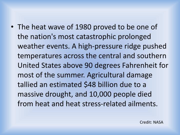 The heat wave of 1980 proved to be one of the nation's most catastrophic prolonged weather events. A high-pressure ridge pushed temperatures across the central and southern United States above 90 degrees Fahrenheit for most of the summer. Agricultural damage tallied an estimated $48 billion due to a massive drought, and 10,000 people died from heat and heat stress-related ailments