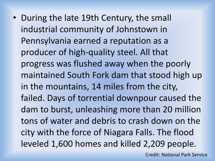 During the late 19th Century, the small industrial community of Johnstown in Pennsylvania earned a reputation as a producer of high-quality steel. All that progress was flushed away when the poorly maintained South Fork dam that stood high up in the mountains, 14 miles from the city, failed. Days of torrential downpour caused the dam to burst, unleashing more than 20 million tons of water and debris to crash down on the city with the force of Niagara Falls. The flood leveled 1,600 homes and killed 2,209 people