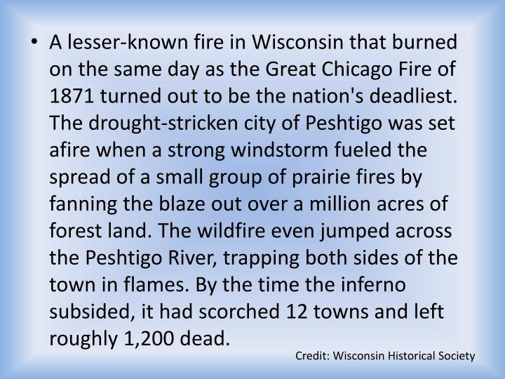 A lesser-known fire in Wisconsin that burned on the same day as the Great Chicago Fire of 1871 turned out to be the nation's deadliest. The drought-stricken city of Peshtigo was set afire when a strong windstorm fueled the spread of a small group of prairie fires by fanning the blaze out over a million acres of forest land. The wildfire even jumped across the Peshtigo River, trapping both sides of the town in flames. By the time the inferno subsided, it had scorched 12 towns and left roughly 1,200 dead