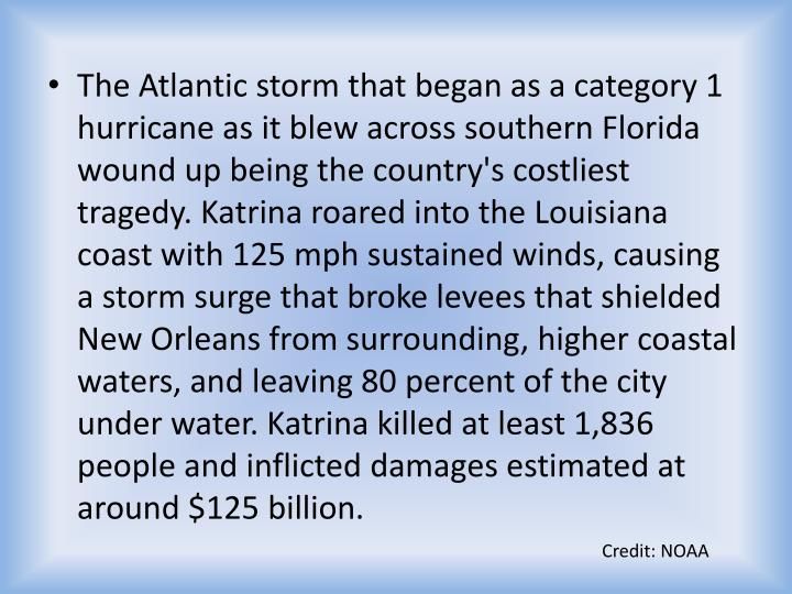 The Atlantic storm that began as a category 1 hurricane as it blew across southern Florida wound up being the country's costliest tragedy. Katrina roared into the Louisiana coast with 125 mph sustained winds, causing a storm surge that broke levees that shielded New Orleans from surrounding, higher coastal waters, and leaving 80 percent of the city under water. Katrina killed at least 1,836 people and inflicted damages estimated at around $125 billion