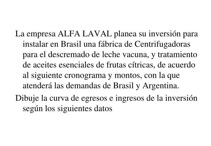 La empresa ALFA LAVAL planea su inversión para instalar en Brasil una fábrica de Centrifugadoras para el descremado de leche vacuna, y tratamiento de aceites esenciales de frutas cítricas, de acuerdo al siguiente cronograma y montos, con la que atenderá las demandas de Brasil y Argentina.
