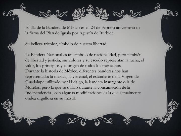 El día de la Bandera de México es el: 24 de Febrero aniversario de la firma del Plan de Iguala por Agustín de Iturbide.