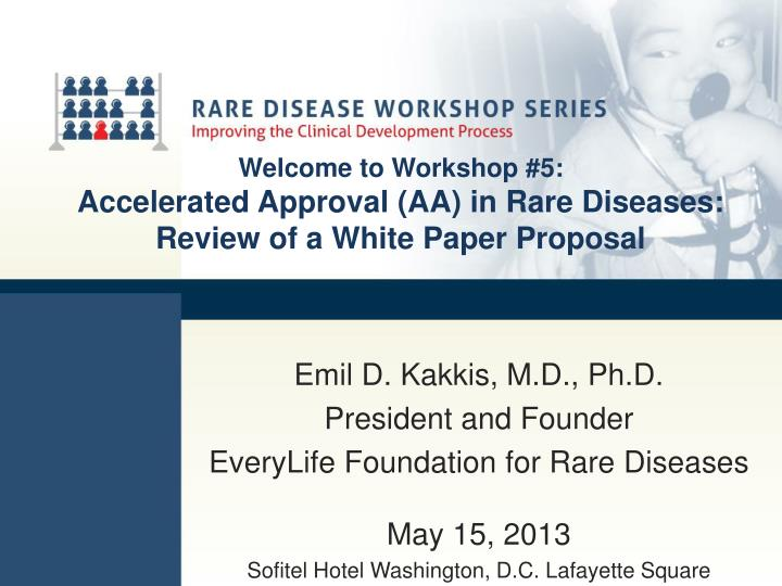Welcome to workshop 5 accelerated approval aa in rare diseases review of a white paper proposal