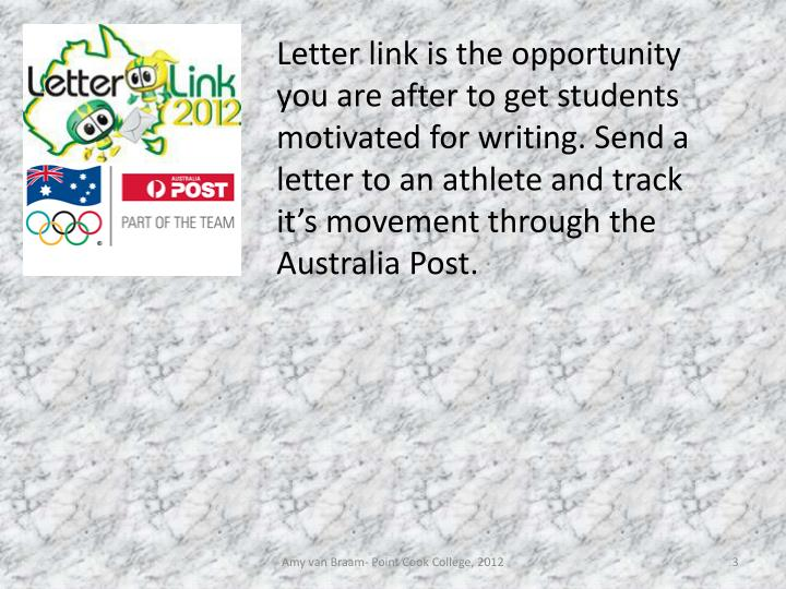 Letter link is the opportunity you are after to get students motivated for writing. Send a letter to an athlete and track it's movement through the Australia Post.