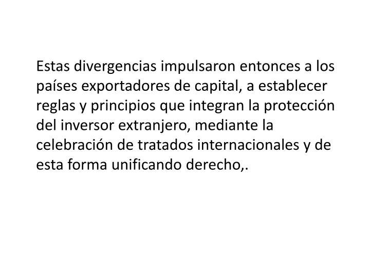 Estas divergencias impulsaron entonces a los países exportadores de capital, a establecer reglas y principios que integran la protección del inversor extranjero, mediante la celebración de tratados internacionales y de esta forma unificando derecho,.