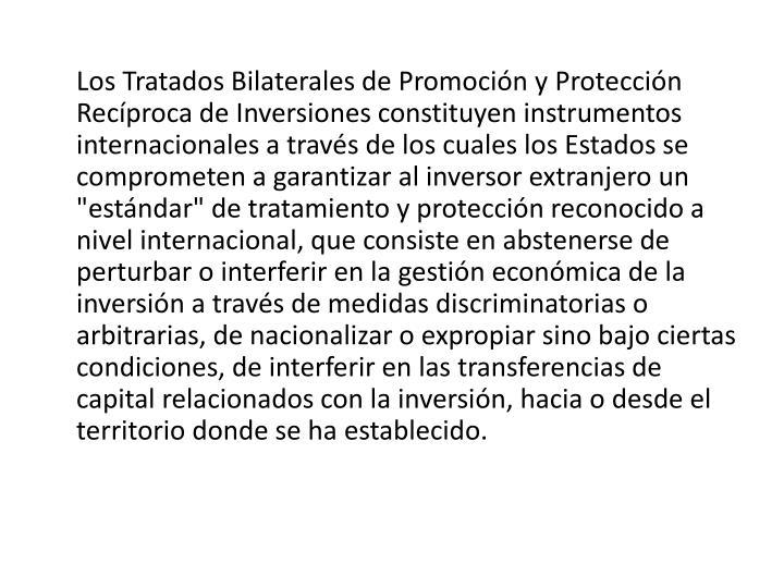 """Los Tratados Bilaterales de Promoción y Protección Recíproca de Inversiones constituyen instrumentos internacionales a través de los cuales los Estados se comprometen a garantizar al inversor extranjero un """"estándar"""" de tratamiento y protección reconocido a nivel internacional, que consiste en abstenerse de perturbar o interferir en la gestión económica de la inversión a través de medidas discriminatorias o arbitrarias, de nacionalizar o expropiar sino bajo ciertas condiciones, de interferir en las transferencias de capital relacionados con la inversión, hacia o desde el territorio donde se ha establecido."""