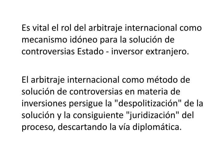 Es vital el rol del arbitraje internacional como mecanismo idneo para la solucin de controversias Estado - inversor extranjero.