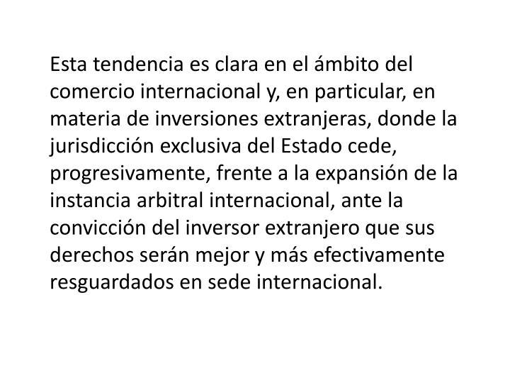 Esta tendencia es clara en el ámbito del comercio internacional y, en particular, en materia de inversiones extranjeras, donde la jurisdicción exclusiva del Estado cede, progresivamente, frente a la expansión de la instancia arbitral internacional, ante la convicción del inversor extranjero que sus derechos serán mejor y más efectivamente resguardados en sede internacional.