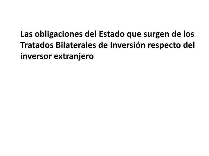 Las obligaciones del Estado que surgen de los Tratados Bilaterales de Inversin respecto del inversor extranjero