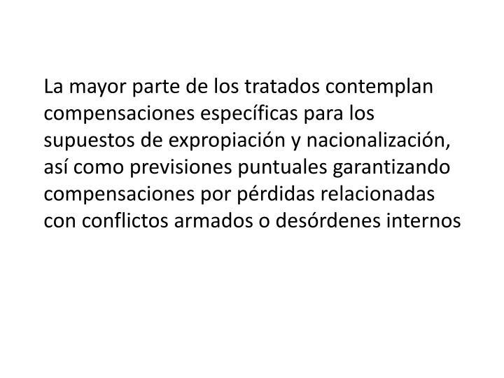 La mayor parte de los tratados contemplan compensaciones específicas para los supuestos de expropiación y nacionalización, así como previsiones puntuales garantizando compensaciones por pérdidas relacionadas con conflictos armados o desórdenes internos