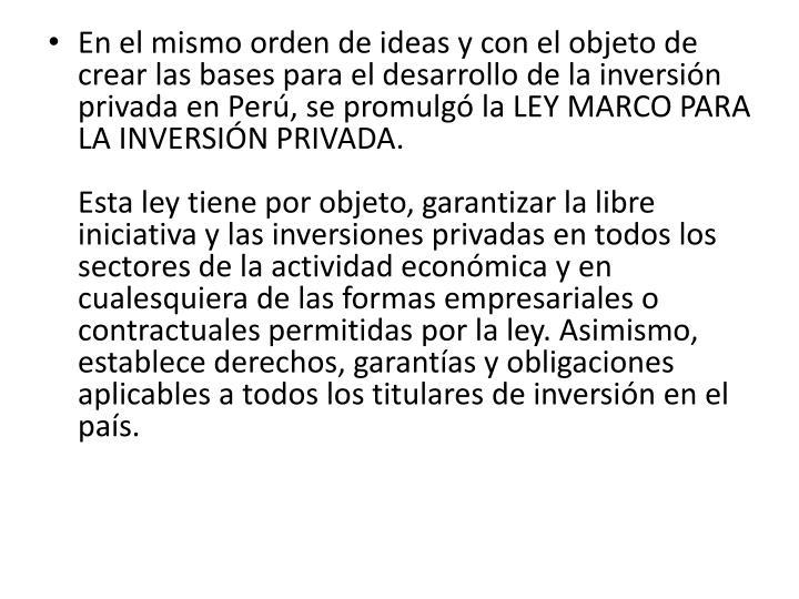 En el mismo orden de ideas y con el objeto de crear las bases para el desarrollo de la inversión privada en Perú, se promulgó la LEY MARCO PARA LA INVERSIÓN PRIVADA.