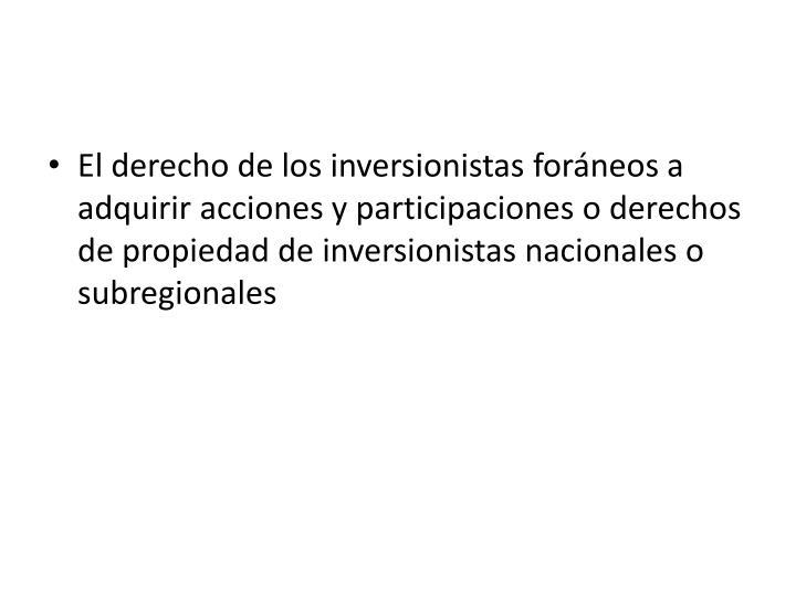 El derecho de los inversionistas foráneos a adquirir acciones y participaciones o derechos de propiedad de inversionistas nacionales o subregionales