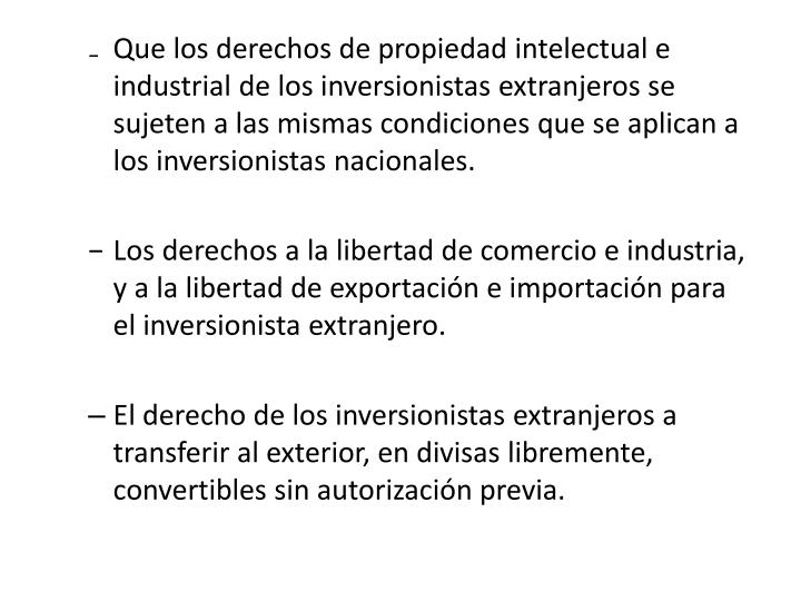 Que los derechos de propiedad intelectual e industrial de los inversionistas extranjeros se sujeten a las mismas condiciones que se aplican a los inversionistas nacionales.