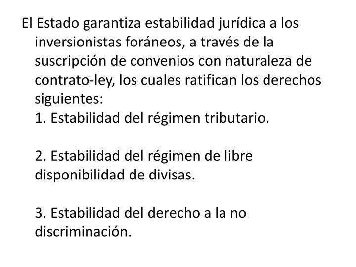 El Estado garantiza estabilidad jurdica a los inversionistas forneos, a travs de la suscripcin de convenios con naturaleza de contrato-ley, los cuales ratifican los derechos siguientes: