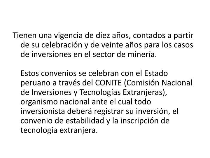 Tienen una vigencia de diez aos, contados a partir de su celebracin y de veinte aos para los casos de inversiones en el sector de minera.