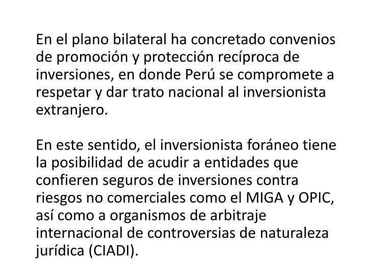 En el plano bilateral ha concretado convenios de promocin y proteccin recproca de inversiones, en donde Per se compromete a respetar y dar trato nacional al inversionista extranjero.