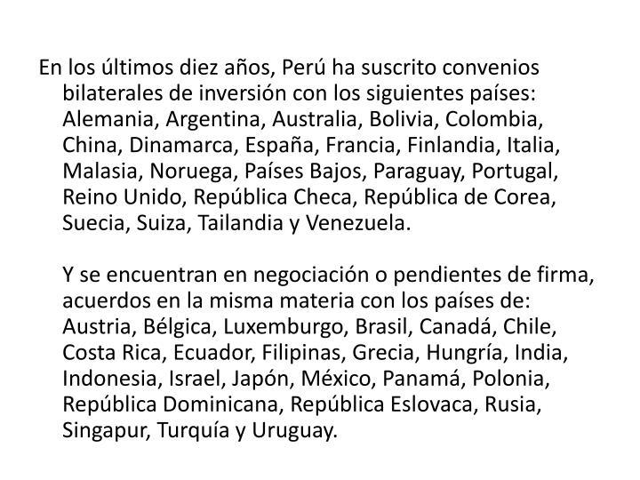 En los últimos diez años, Perú ha suscrito convenios bilaterales de inversión con los siguientes países: Alemania, Argentina, Australia, Bolivia, Colombia, China, Dinamarca, España, Francia, Finlandia, Italia, Malasia, Noruega, Países Bajos, Paraguay, Portugal, Reino Unido, República Checa, República de Corea, Suecia, Suiza, Tailandia y Venezuela.