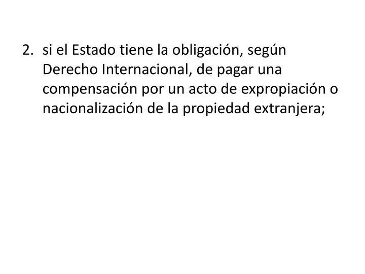 si el Estado tiene la obligación, según Derecho Internacional, de pagar una compensación por un acto de expropiación o nacionalización de la propiedad extranjera;