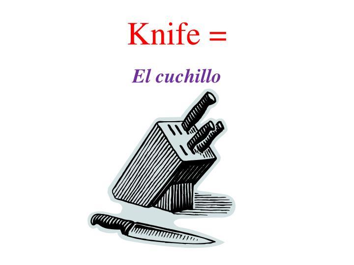 Knife =