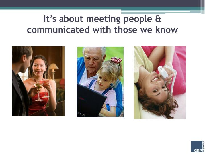 It's about meeting people & communicated with those we know