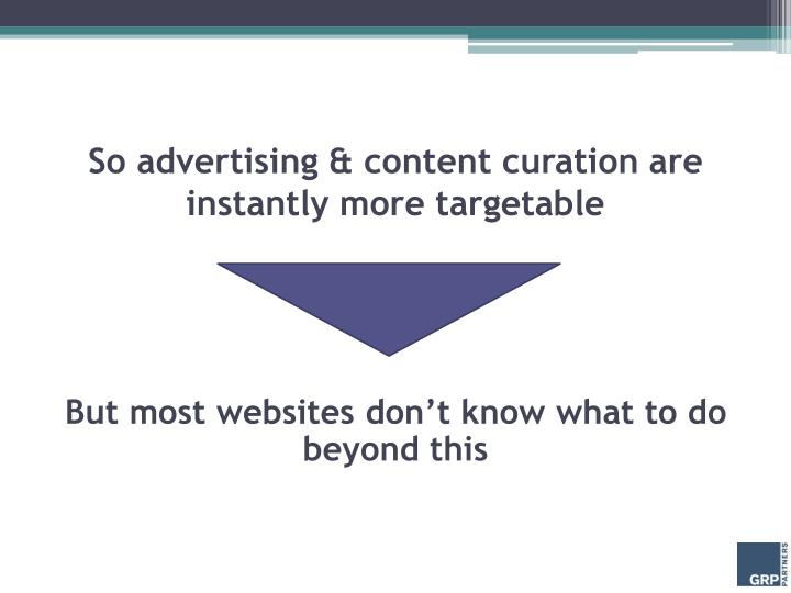 So advertising & content curation are instantly more targetable