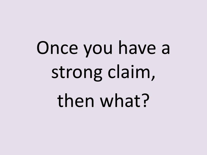 Once you have a strong claim,