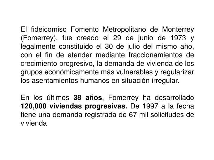El fideicomiso Fomento Metropolitano de Monterrey (Fomerrey), fue creado el 29 de junio de 1973 y legalmente constituido el 30 de julio del mismo año, con el fin de atender mediante fraccionamientos de crecimiento progresivo, la demanda de vivienda de los grupos económicamente más vulnerables y regularizar los asentamientos humanos en situación irregular.