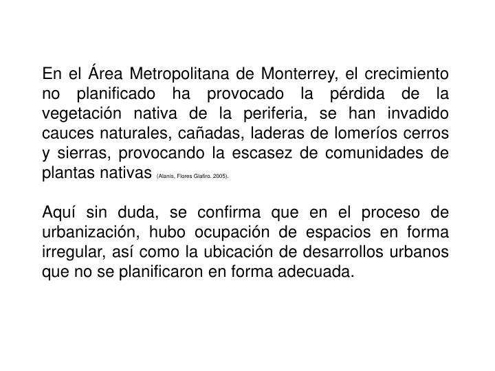 En el Área Metropolitana de Monterrey, el crecimiento no planificado ha provocado la pérdida de la vegetación nativa de la periferia, se han invadido cauces naturales, cañadas, laderas de lomeríos cerros y sierras, provocando la escasez de comunidades de plantas nativas