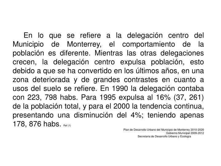 En lo que se refiere a la delegación centro del Municipio de Monterrey, el comportamiento de la población es diferente. Mientras las otras delegaciones crecen, la delegación centro expulsa población, esto debido a que se ha convertido en los últimos años, en una zona deteriorada y de grandes contrastes en cuanto a usos del suelo se refiere. En 1990 la delegación contaba con 223, 798
